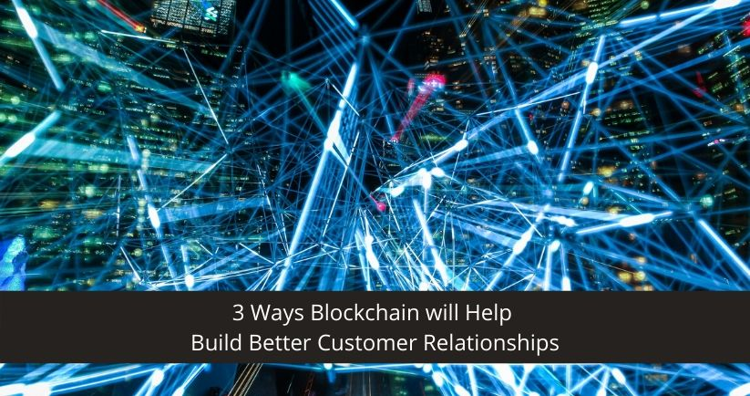 3-Ways-Blockchain-will-Help-Build-Better-Customer-Relationships