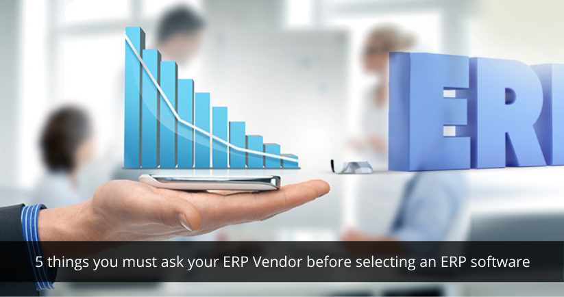 5 things you must ask your ERP Vendor before selecting an ERP software