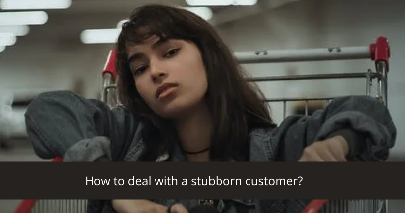deal with a stubborn customer