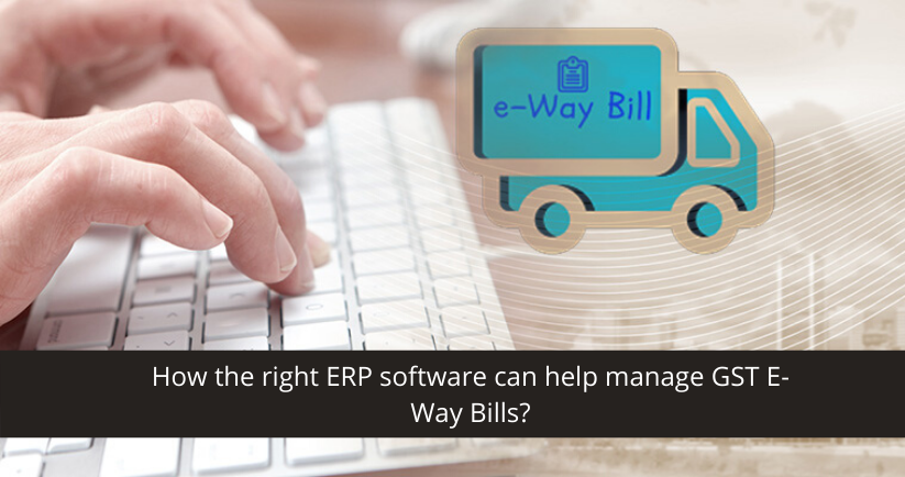How the right ERP software can help manage GST E-Way Bills