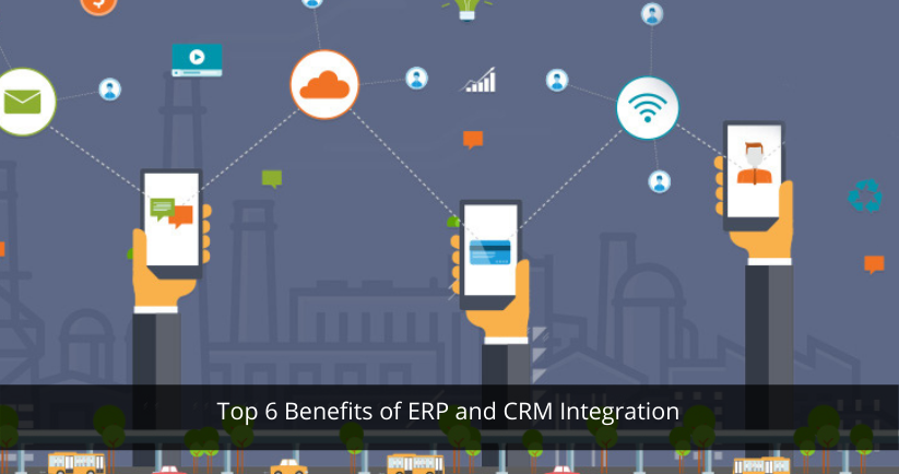 Top 6 Benefits of ERP and CRM Integration