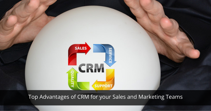 Top Advantages of CRM for your Sales and Marketing Teams